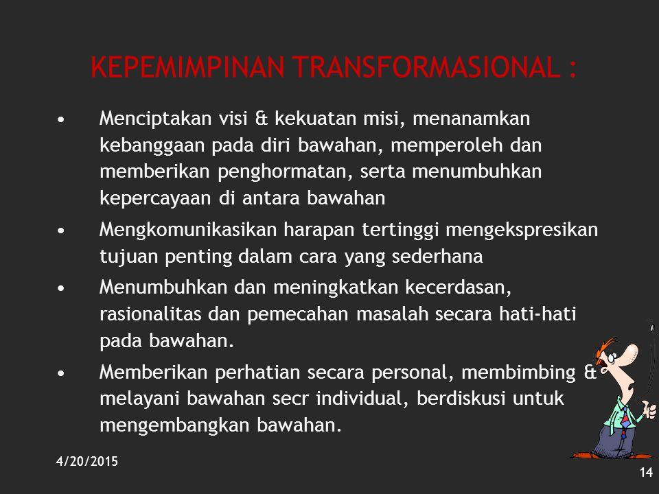 4/20/2015 14 KEPEMIMPINAN TRANSFORMASIONAL : Menciptakan visi & kekuatan misi, menanamkan kebanggaan pada diri bawahan, memperoleh dan memberikan peng