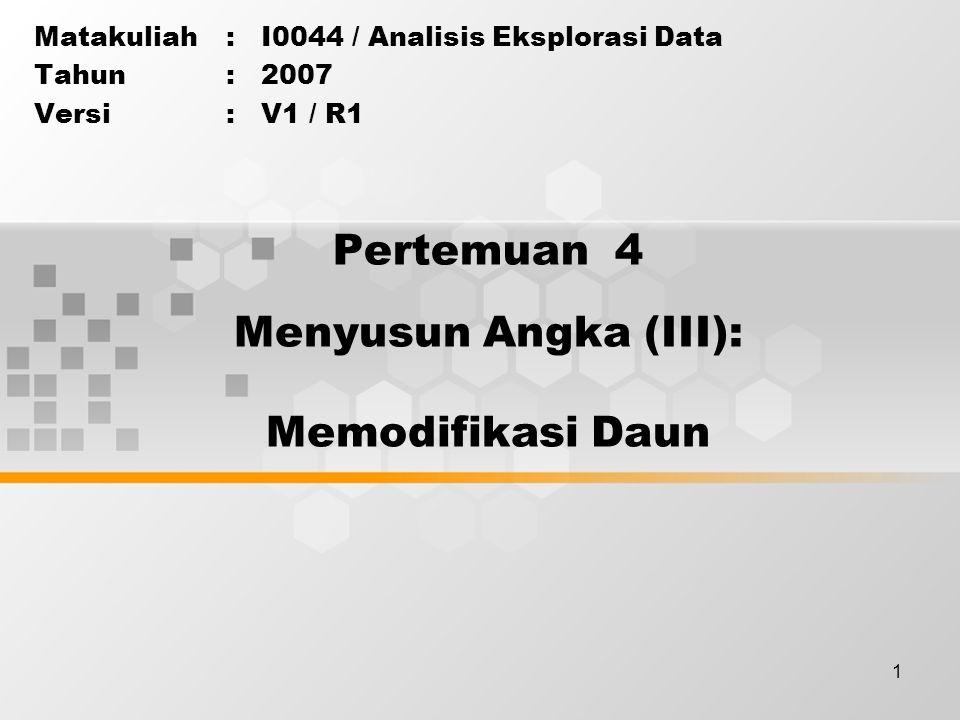 1 Pertemuan 4 Matakuliah: I0044 / Analisis Eksplorasi Data Tahun: 2007 Versi: V1 / R1 Menyusun Angka (III): Memodifikasi Daun
