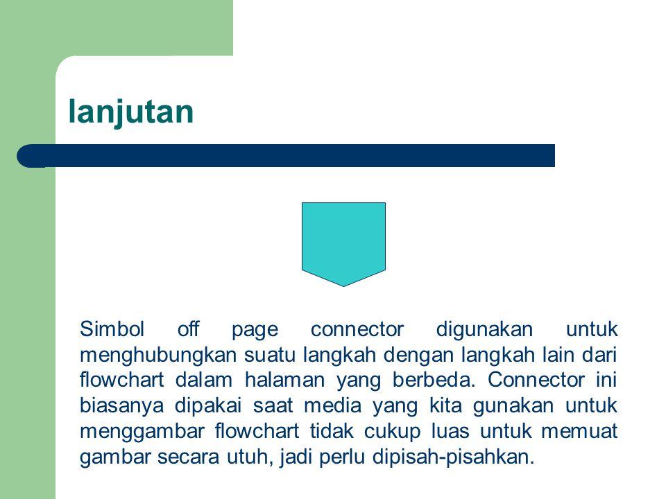 lanjutan Simbol off page connector digunakan untuk menghubungkan suatu langkah dengan langkah lain dari flowchart dalam halaman yang berbeda. Connecto