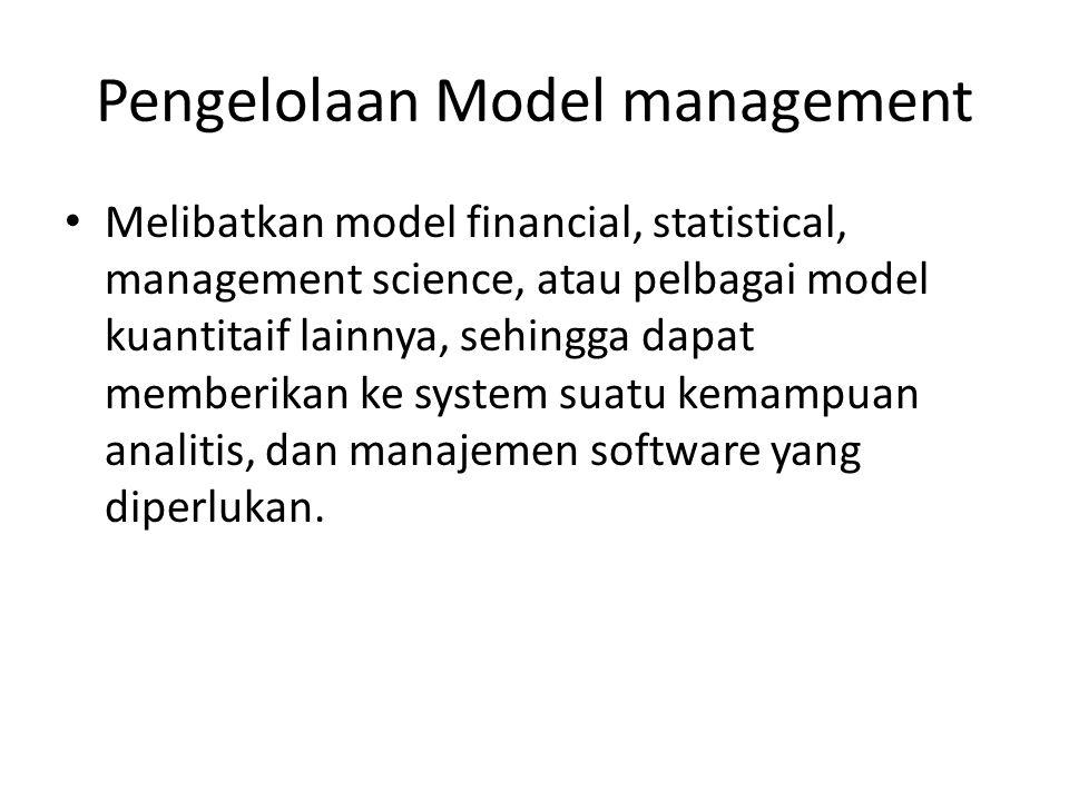 Pengelolaan Model management Melibatkan model financial, statistical, management science, atau pelbagai model kuantitaif lainnya, sehingga dapat membe