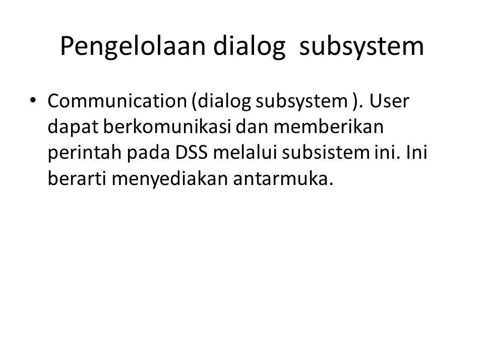 Pengelolaan dialog subsystem Communication (dialog subsystem ). User dapat berkomunikasi dan memberikan perintah pada DSS melalui subsistem ini. Ini b