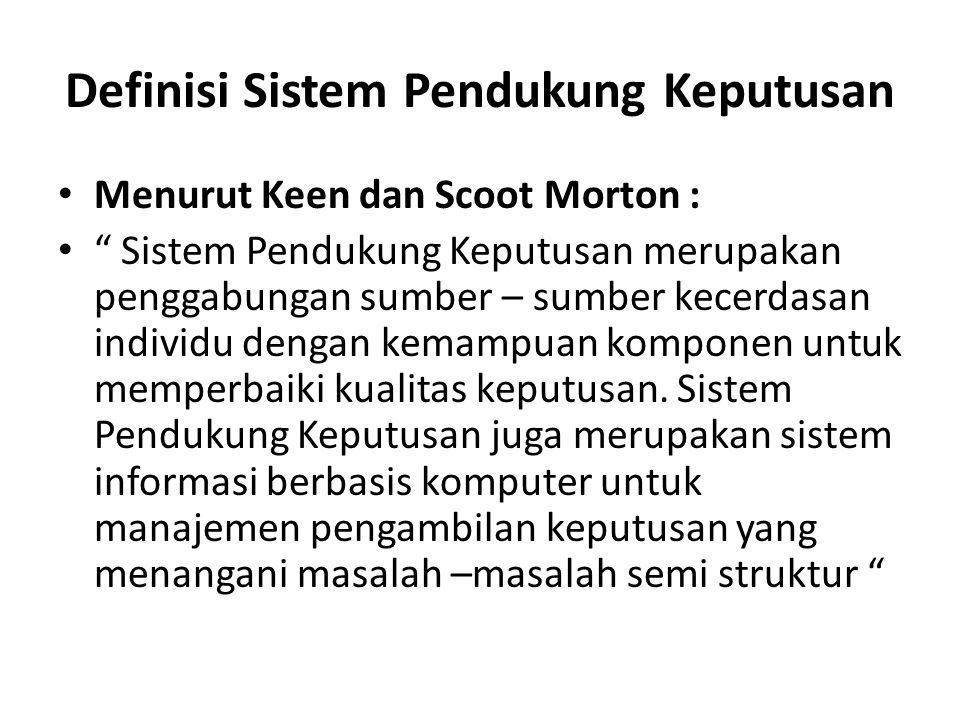 """Definisi Sistem Pendukung Keputusan Menurut Keen dan Scoot Morton : """" Sistem Pendukung Keputusan merupakan penggabungan sumber – sumber kecerdasan ind"""