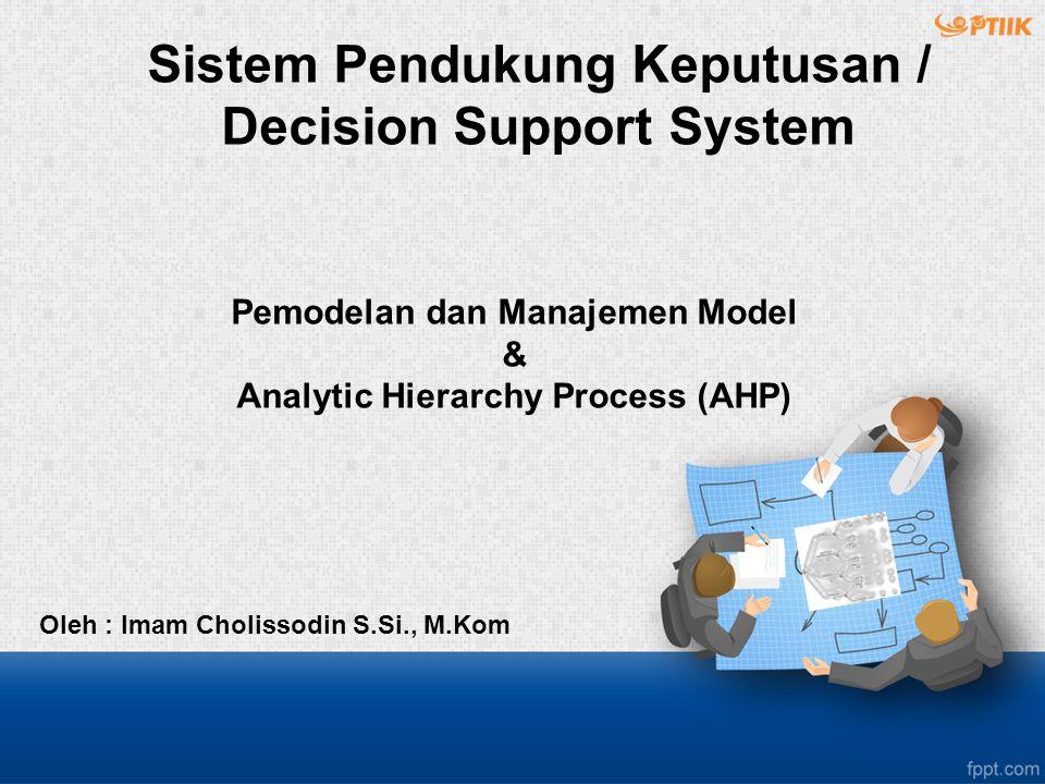Pemodelan dan Manajemen Model & Analytic Hierarchy Process (AHP) Oleh : Imam Cholissodin S.Si., M.Kom Sistem Pendukung Keputusan / Decision Support System
