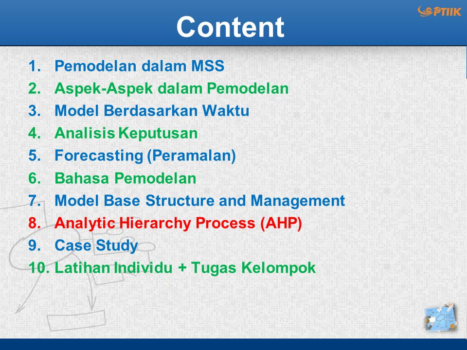 Content 1.Pemodelan dalam MSS 2.Aspek-Aspek dalam Pemodelan 3.Model Berdasarkan Waktu 4.Analisis Keputusan 5.Forecasting (Peramalan) 6.Bahasa Pemodelan 7.Model Base Structure and Management 8.Analytic Hierarchy Process (AHP) 9.Case Study 10.Latihan Individu + Tugas Kelompok
