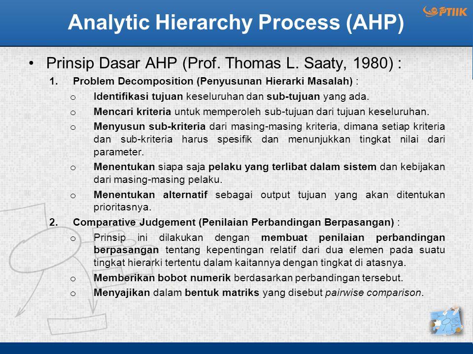 Analytic Hierarchy Process (AHP) Prinsip Dasar AHP (Prof. Thomas L. Saaty, 1980) : 1.Problem Decomposition (Penyusunan Hierarki Masalah) : o Identifik