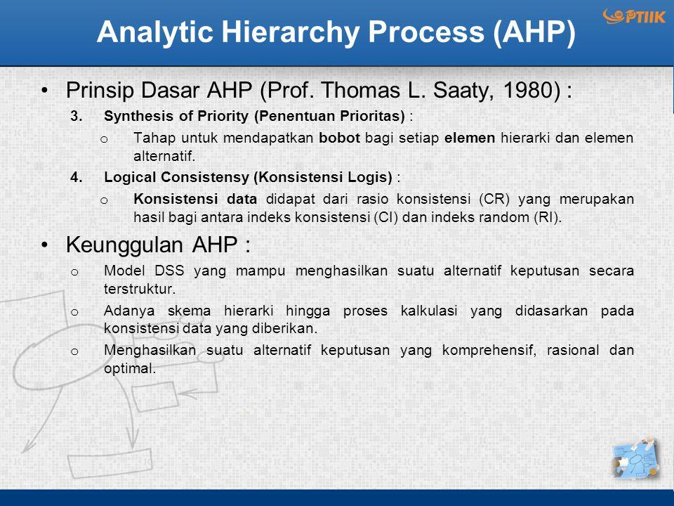 Analytic Hierarchy Process (AHP) Prinsip Dasar AHP (Prof. Thomas L. Saaty, 1980) : 3.Synthesis of Priority (Penentuan Prioritas) : o Tahap untuk menda