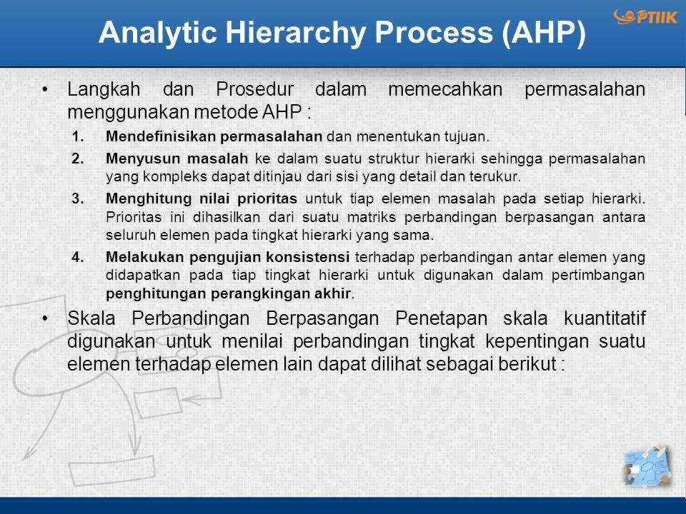 Analytic Hierarchy Process (AHP) Langkah dan Prosedur dalam memecahkan permasalahan menggunakan metode AHP : 1.Mendefinisikan permasalahan dan menentukan tujuan.