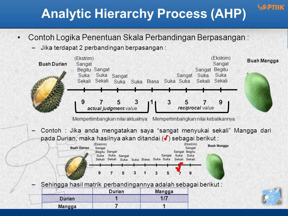 Analytic Hierarchy Process (AHP) Contoh Logika Penentuan Skala Perbandingan Berpasangan : –Jika terdapat 2 perbandingan berpasangan : –Contoh : Jika anda mengatakan saya sangat menyukai sekali Mangga dari pada Durian, maka hasilnya akan ditandai ( √ ) sebagai berikut : –Sehingga hasil matrik perbandingannya adalah sebagai berikut : Sangat Suka Sekali Buah Mangga Buah Durian 9 75 31 35 7 9 (Ekstrim) Sangat Begitu Suka Sekali Sangat Suka Sekali Sangat Suka Suka Biasa Suka Sangat Suka (Ekstrim) Sangat Begitu Suka Sekali √ DurianMangga Durian 11/7 Mangga 71 actual judgment value reciprocal value Mempertimbangkan nilai aktualnyaMempertimbangkan nilai kebalikannya