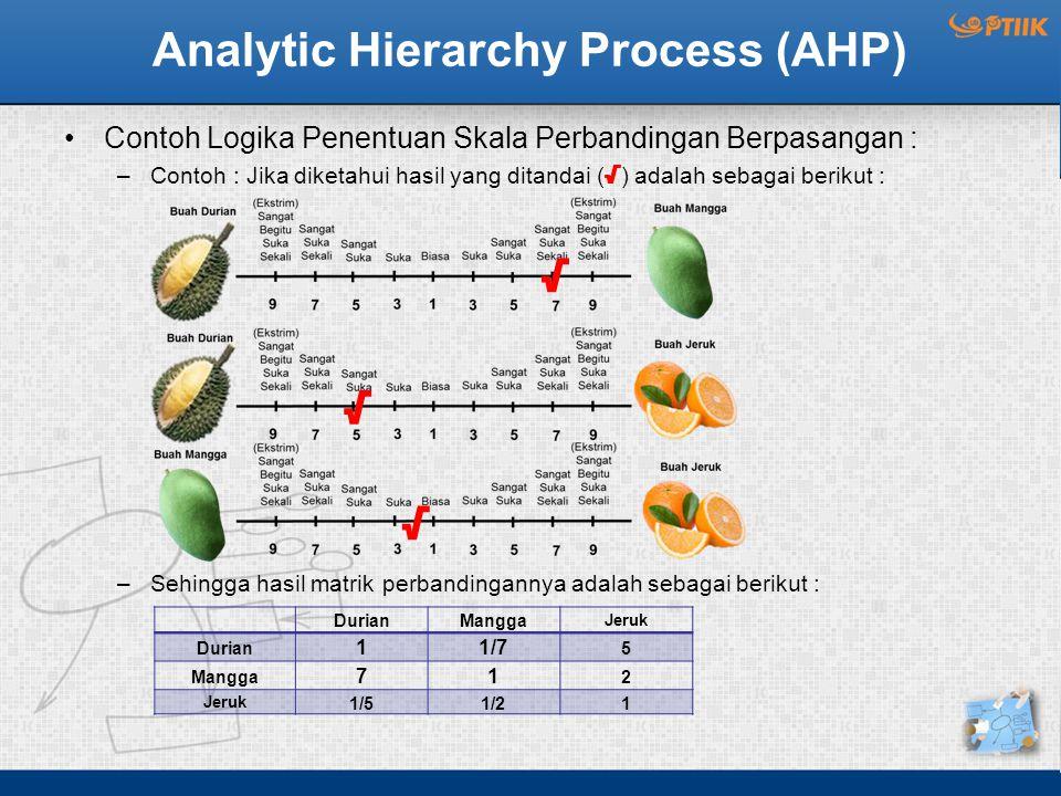 Analytic Hierarchy Process (AHP) Contoh Logika Penentuan Skala Perbandingan Berpasangan : –Contoh : Jika diketahui hasil yang ditandai ( √ ) adalah sebagai berikut : –Sehingga hasil matrik perbandingannya adalah sebagai berikut : DurianMangga Jeruk Durian 11/7 5 Mangga 71 2 Jeruk 1/51/21 √ √ √