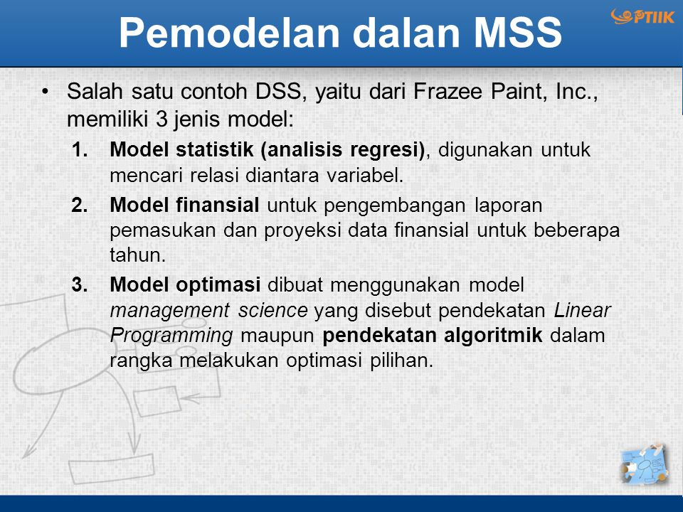 Pemodelan dalan MSS Salah satu contoh DSS, yaitu dari Frazee Paint, Inc., memiliki 3 jenis model: 1.Model statistik (analisis regresi), digunakan untuk mencari relasi diantara variabel.
