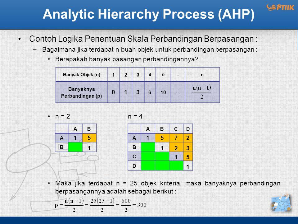 Analytic Hierarchy Process (AHP) Contoh Logika Penentuan Skala Perbandingan Berpasangan : –Bagaimana jika terdapat n buah objek untuk perbandingan berpasangan : Berapakah banyak pasangan perbandingannya.