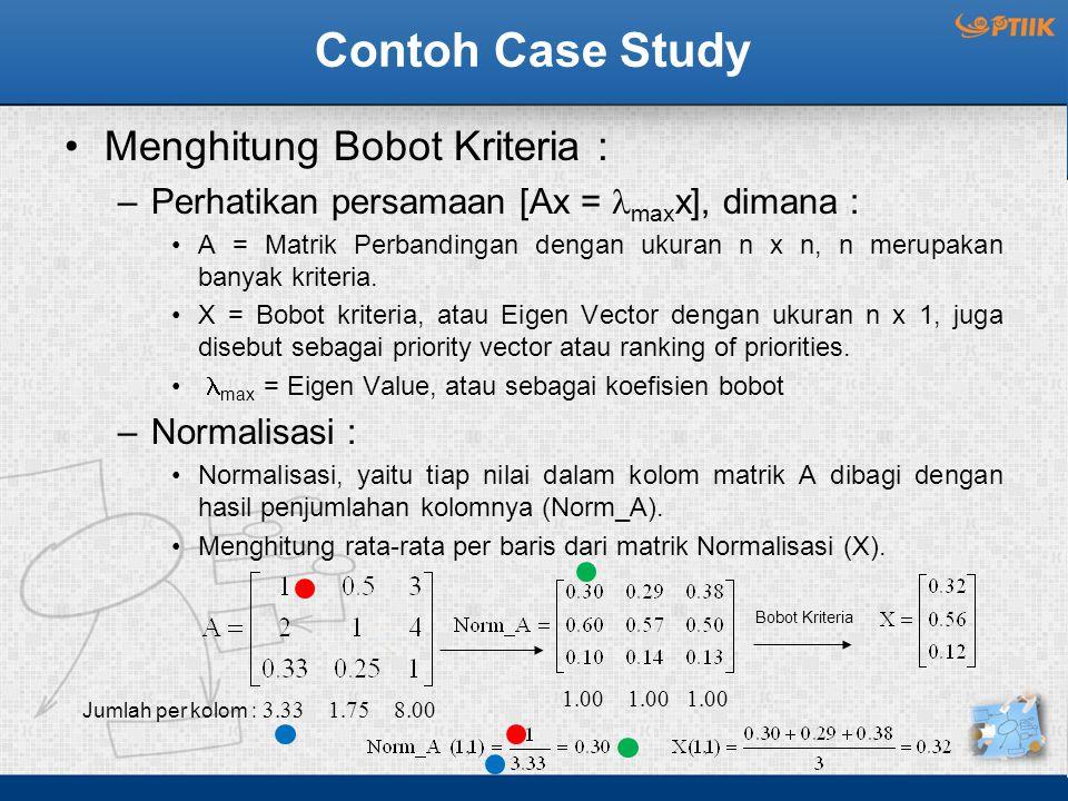 Contoh Case Study Menghitung Bobot Kriteria : –Perhatikan persamaan [Ax = max x], dimana : A = Matrik Perbandingan dengan ukuran n x n, n merupakan banyak kriteria.