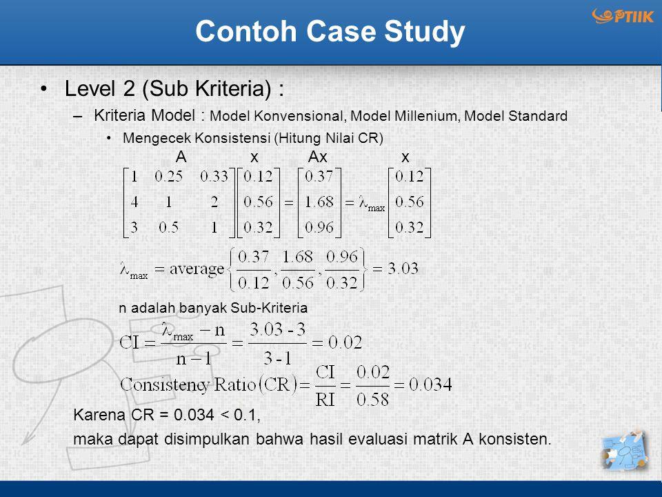 Contoh Case Study Level 2 (Sub Kriteria) : –Kriteria Model : Model Konvensional, Model Millenium, Model Standard Mengecek Konsistensi (Hitung Nilai CR) n adalah banyak Sub-Kriteria Karena CR = 0.034 < 0.1, maka dapat disimpulkan bahwa hasil evaluasi matrik A konsisten.