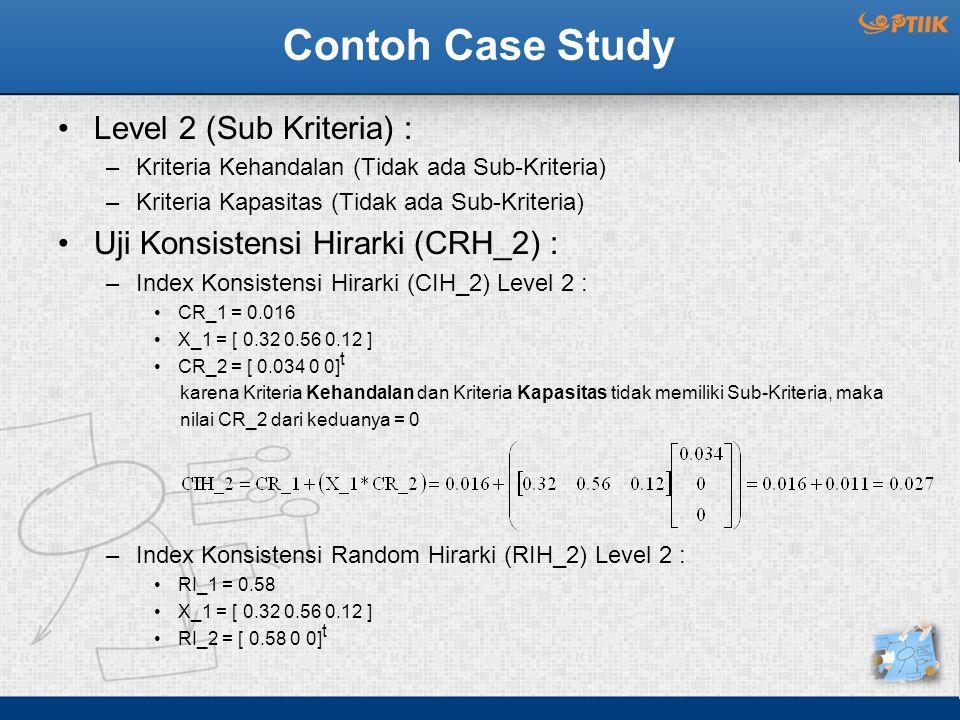 Contoh Case Study Level 2 (Sub Kriteria) : –Kriteria Kehandalan (Tidak ada Sub-Kriteria) –Kriteria Kapasitas (Tidak ada Sub-Kriteria) Uji Konsistensi Hirarki (CRH_2) : –Index Konsistensi Hirarki (CIH_2) Level 2 : CR_1 = 0.016 X_1 = [ 0.32 0.56 0.12 ] CR_2 = [ 0.034 0 0] t karena Kriteria Kehandalan dan Kriteria Kapasitas tidak memiliki Sub-Kriteria, maka nilai CR_2 dari keduanya = 0 –Index Konsistensi Random Hirarki (RIH_2) Level 2 : RI_1 = 0.58 X_1 = [ 0.32 0.56 0.12 ] RI_2 = [ 0.58 0 0] t