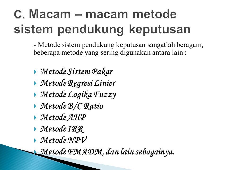 - Metode sistem pendukung keputusan sangatlah beragam, beberapa metode yang sering digunakan antara lain :  Metode Sistem Pakar  Metode Regresi Linier  Metode Logika Fuzzy  Metode B/C Ratio  Metode AHP  Metode IRR  Metode NPV  Metode FMADM, dan lain sebagainya.