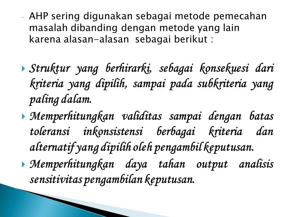- AHP sering digunakan sebagai metode pemecahan masalah dibanding dengan metode yang lain karena alasan-alasan sebagai berikut :  Struktur yang berhirarki, sebagai konsekuesi dari kriteria yang dipilih, sampai pada subkriteria yang paling dalam.