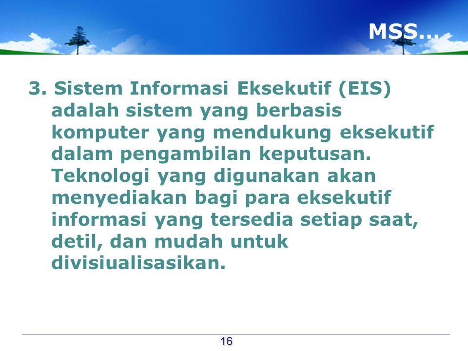MSS… 3. Sistem Informasi Eksekutif (EIS) adalah sistem yang berbasis komputer yang mendukung eksekutif dalam pengambilan keputusan. Teknologi yang dig