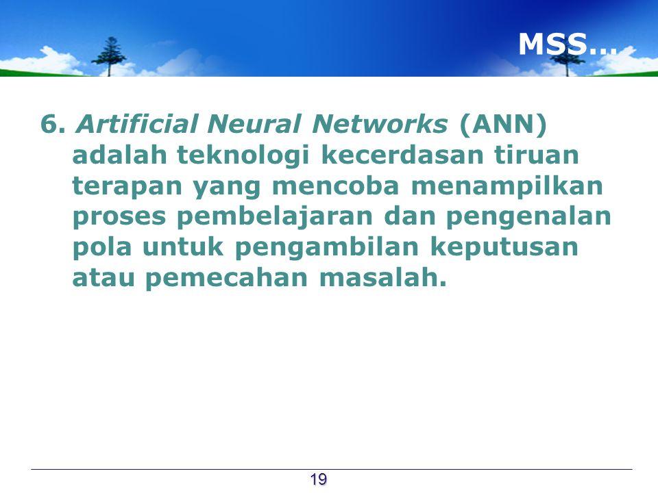 MSS… 6. Artificial Neural Networks (ANN) adalah teknologi kecerdasan tiruan terapan yang mencoba menampilkan proses pembelajaran dan pengenalan pola u