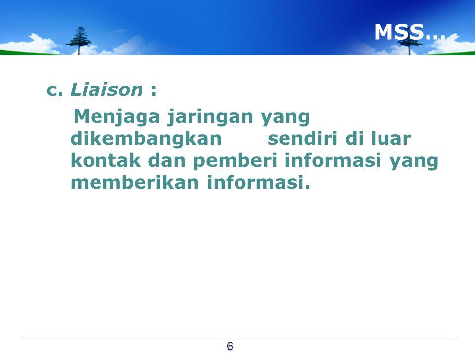 MSS… c. Liaison : Menjaga jaringan yang dikembangkan sendiri di luar kontak dan pemberi informasi yang memberikan informasi. 6