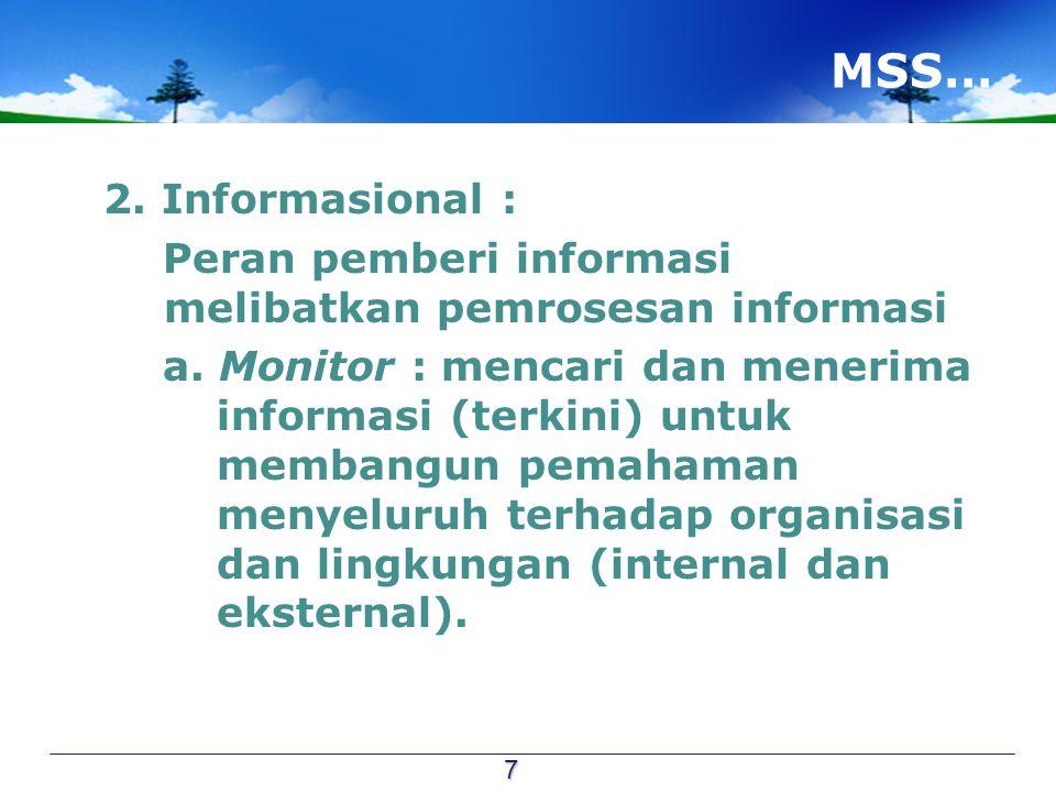 MSS… 2. Informasional : Peran pemberi informasi melibatkan pemrosesan informasi a. Monitor : mencari dan menerima informasi (terkini) untuk membangun