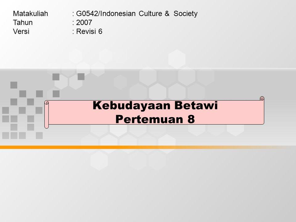 Kebudayaan Betawi Pertemuan 8 Matakuliah: G0542/Indonesian Culture & Society Tahun: 2007 Versi: Revisi 6