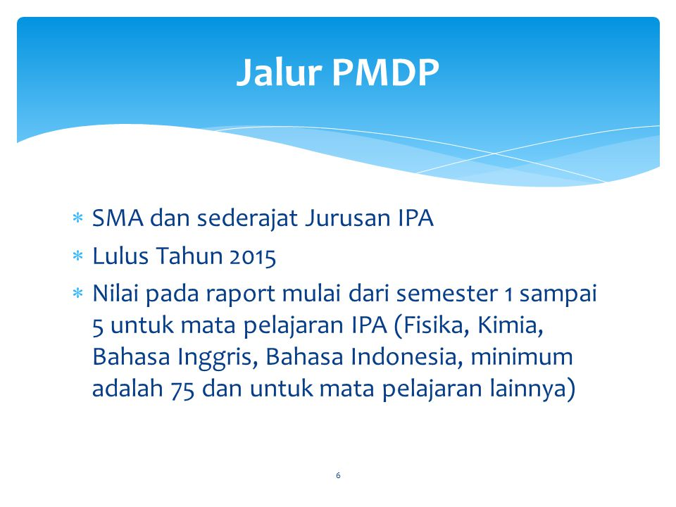  SMA dan sederajat Jurusan IPA  Lulus Tahun 2015  Nilai pada raport mulai dari semester 1 sampai 5 untuk mata pelajaran IPA (Fisika, Kimia, Bahasa Inggris, Bahasa Indonesia, minimum adalah 75 dan untuk mata pelajaran lainnya) 6 Jalur PMDP