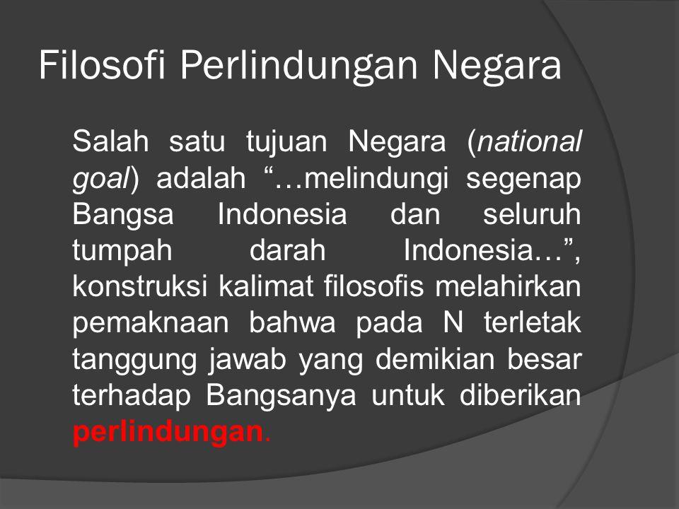 "Filosofi Perlindungan Negara Salah satu tujuan Negara (national goal) adalah ""…melindungi segenap Bangsa Indonesia dan seluruh tumpah darah Indonesia…"