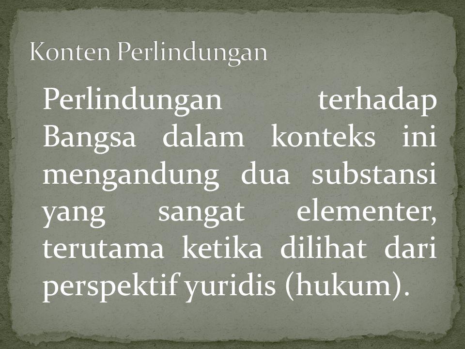 Lanjutan Elemen pertama dapat difahami bahwa perlindungan terhadap Bangsa menunjuk pada perlindungan bagi seluruh rakyat Indonesia akan hak-hak yang melekat pada dirinya sebagai warga Negara Indonesia, baik dalam bentuk (hak dasar) ground rechten maupun mensen rechten (hak asasi manusia)