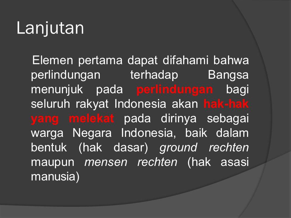Lanjutan Elemen pertama dapat difahami bahwa perlindungan terhadap Bangsa menunjuk pada perlindungan bagi seluruh rakyat Indonesia akan hak-hak yang m