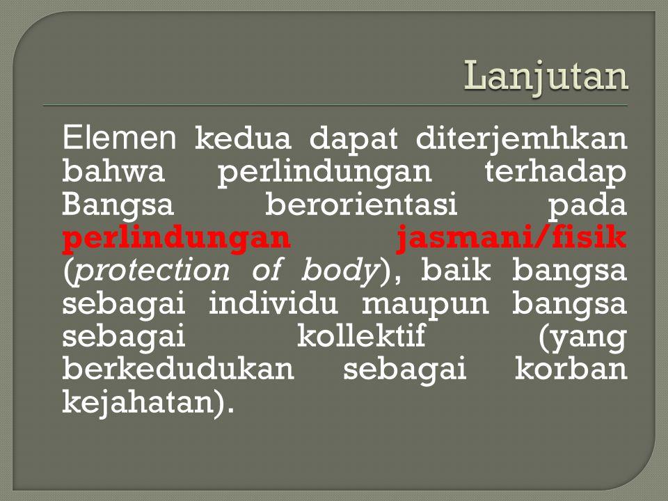 Elemen kedua dapat diterjemhkan bahwa perlindungan terhadap Bangsa berorientasi pada perlindungan jasmani/fisik (protection of body), baik bangsa seba