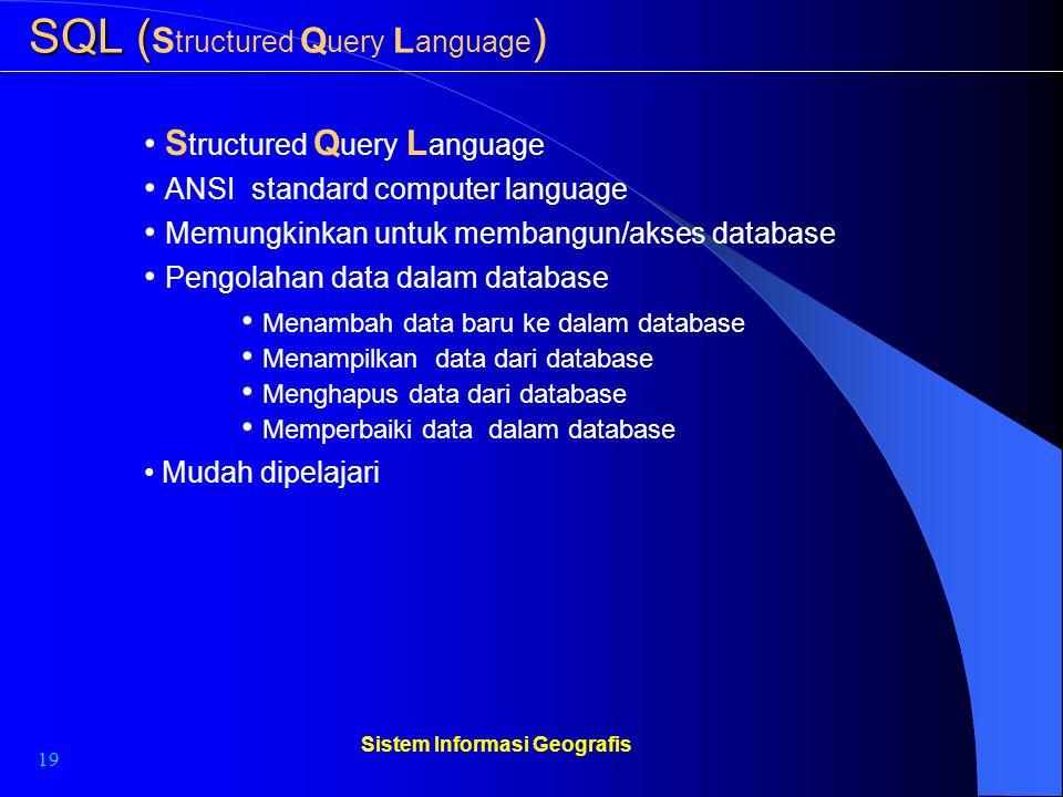 19 Sistem Informasi Geografis SQL ( SQL ( S tructured Q uery L anguage ) S tructured Q uery L anguage Memungkinkan untuk membangun/akses database Peng