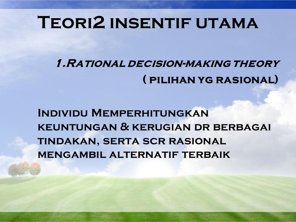Teori2 insentif utama 1.Rational decision-making theory ( pilihan yg rasional) Individu Memperhitungkan keuntungan & kerugian dr berbagai tindakan, se