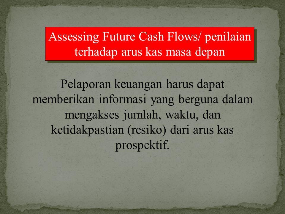 Assessing Future Cash Flows/ penilaian terhadap arus kas masa depan Pelaporan keuangan harus dapat memberikan informasi yang berguna dalam mengakses j
