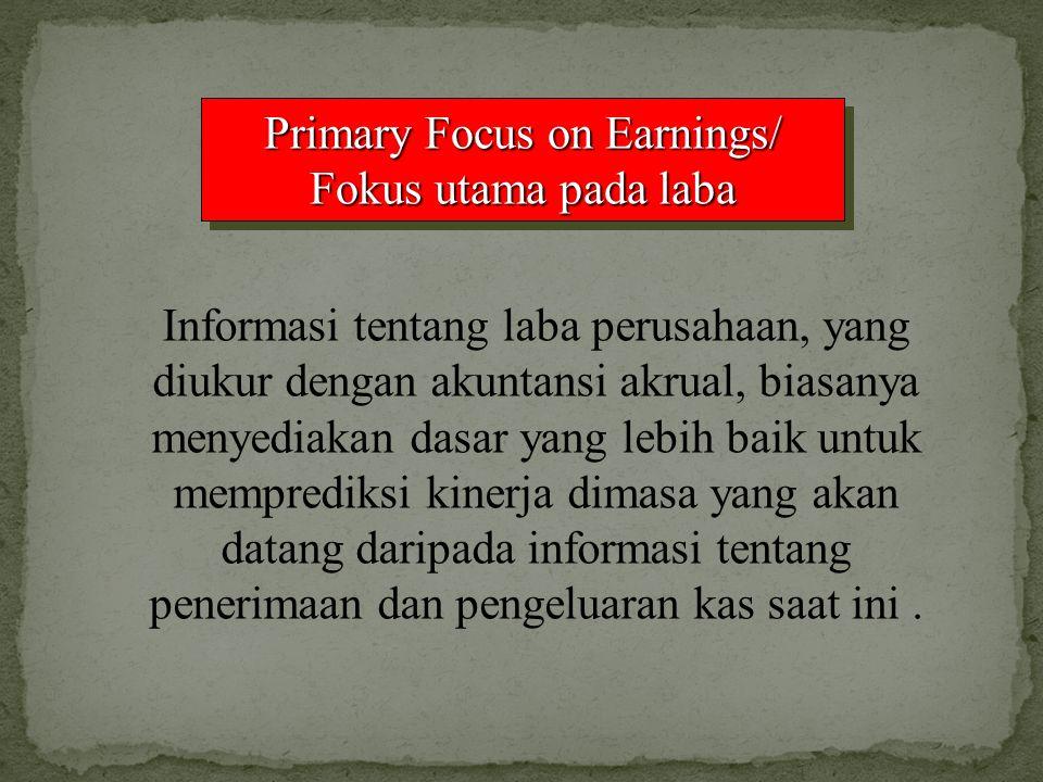 Primary Focus on Earnings/ Fokus utama pada laba Informasi tentang laba perusahaan, yang diukur dengan akuntansi akrual, biasanya menyediakan dasar ya
