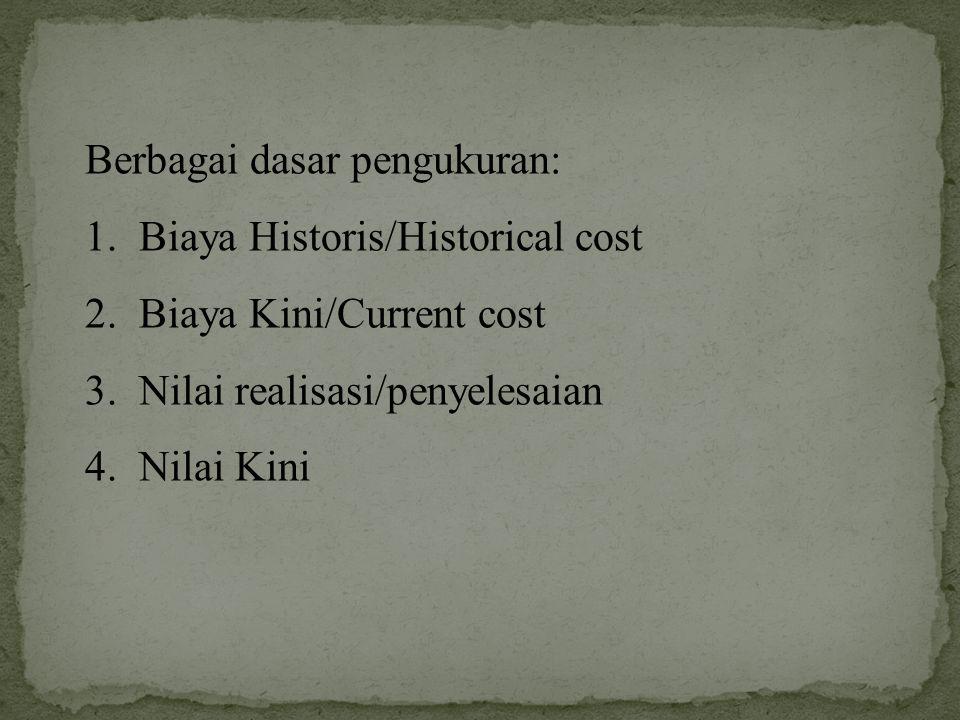 Berbagai dasar pengukuran: 1.Biaya Historis/Historical cost 2.Biaya Kini/Current cost 3.Nilai realisasi/penyelesaian 4.Nilai Kini