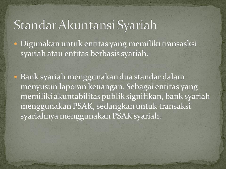 Digunakan untuk entitas yang memiliki transasksi syariah atau entitas berbasis syariah. Bank syariah menggunakan dua standar dalam menyusun laporan ke