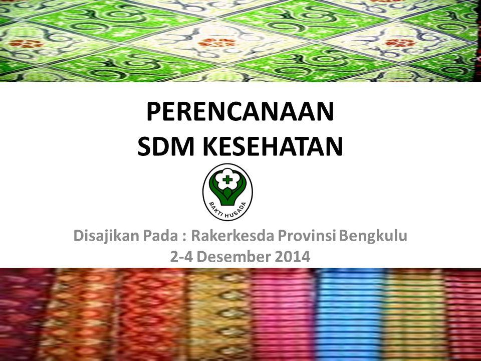 PERENCANAAN SDM KESEHATAN Disajikan Pada : Rakerkesda Provinsi Bengkulu 2-4 Desember 2014
