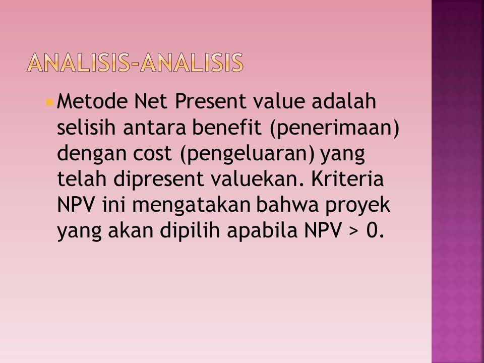 Metode Net Present value adalah selisih antara benefit (penerimaan) dengan cost (pengeluaran) yang telah dipresent valuekan. Kriteria NPV ini mengat