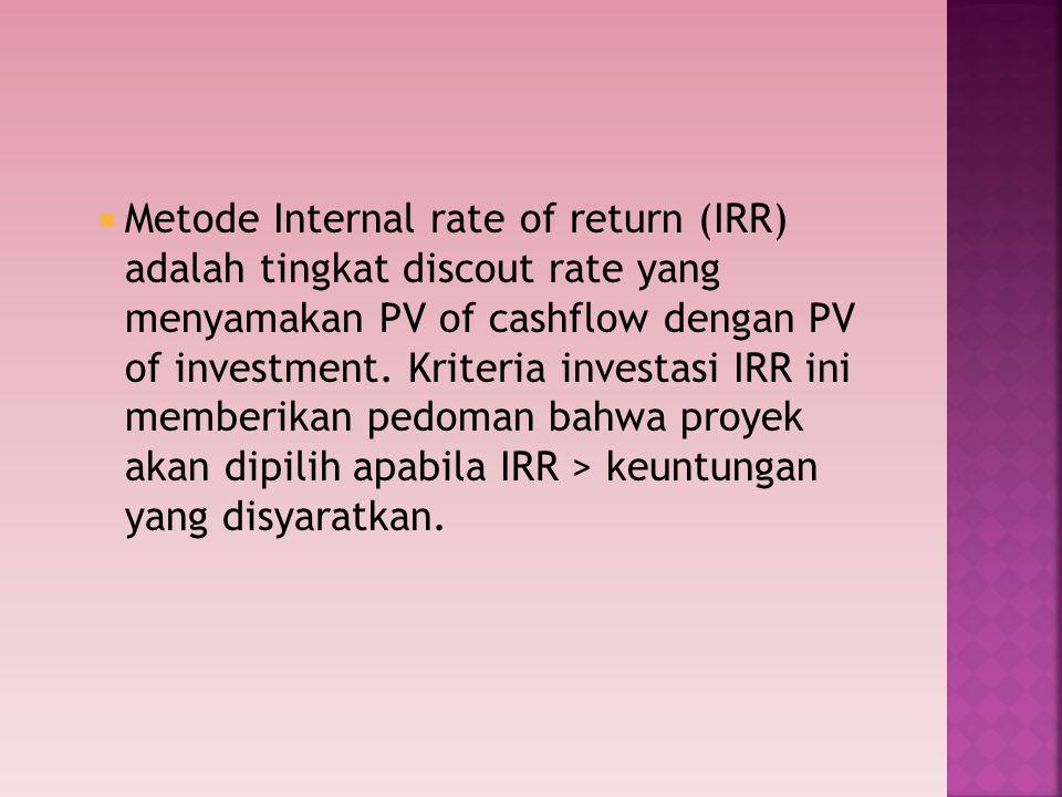  Metode Internal rate of return (IRR) adalah tingkat discout rate yang menyamakan PV of cashflow dengan PV of investment. Kriteria investasi IRR ini