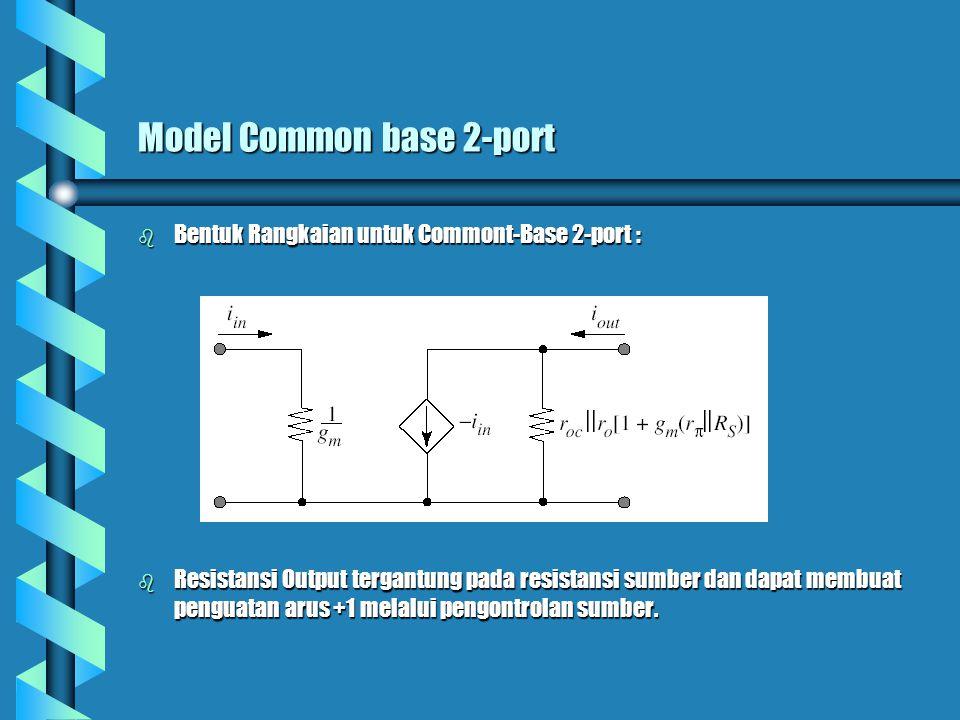 Model Common base 2-port b Bentuk Rangkaian untuk Commont-Base 2-port : b Resistansi Output tergantung pada resistansi sumber dan dapat membuat pengua