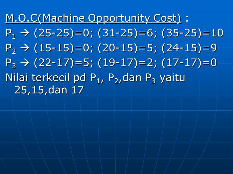 M.O.C(Machine Opportunity Cost) : P 1  (25-25)=0; (31-25)=6; (35-25)=10 P 2  (15-15)=0; (20-15)=5; (24-15)=9 P 3  (22-17)=5; (19-17)=2; (17-17)=0 N