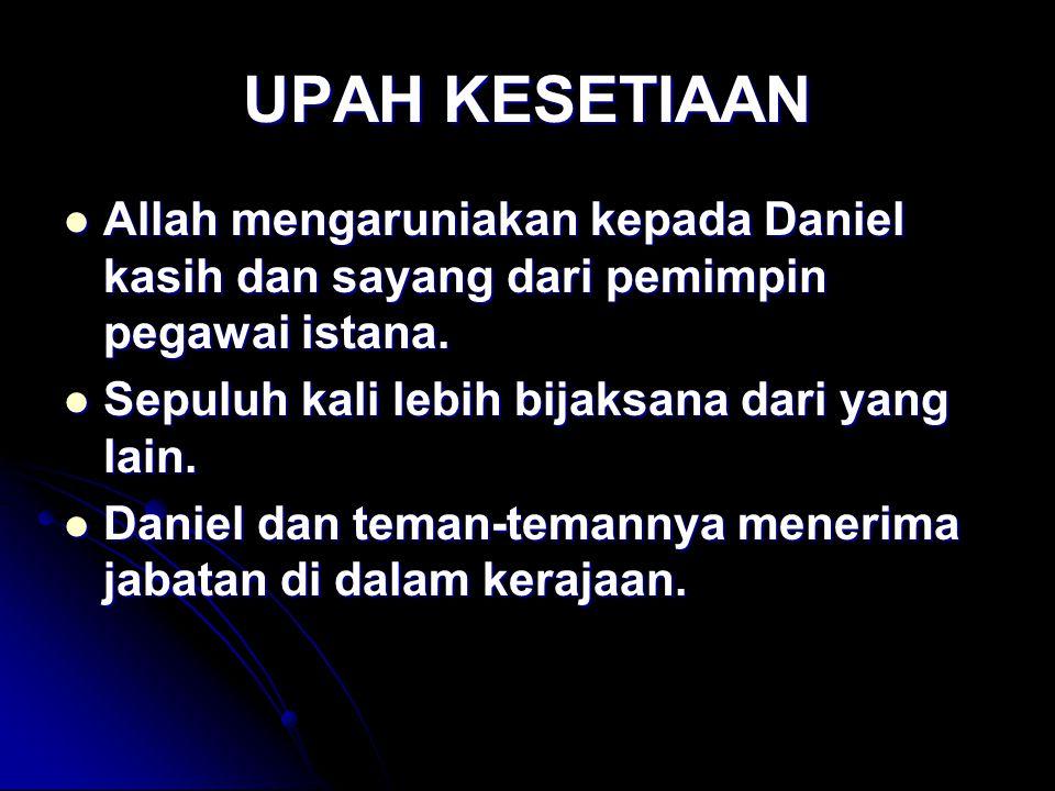 UPAH KESETIAAN Allah mengaruniakan kepada Daniel kasih dan sayang dari pemimpin pegawai istana. Allah mengaruniakan kepada Daniel kasih dan sayang dar