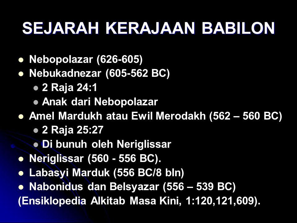 SEJARAH KERAJAAN BABILON Nebopolazar (626-605) Nebukadnezar (605-562 BC) 2 Raja 24:1 Anak dari Nebopolazar Amel Mardukh atau Ewil Merodakh (562 – 560