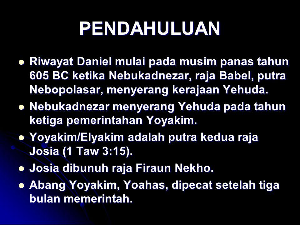 PENDAHULUAN Riwayat Daniel mulai pada musim panas tahun 605 BC ketika Nebukadnezar, raja Babel, putra Nebopolasar, menyerang kerajaan Yehuda. Riwayat