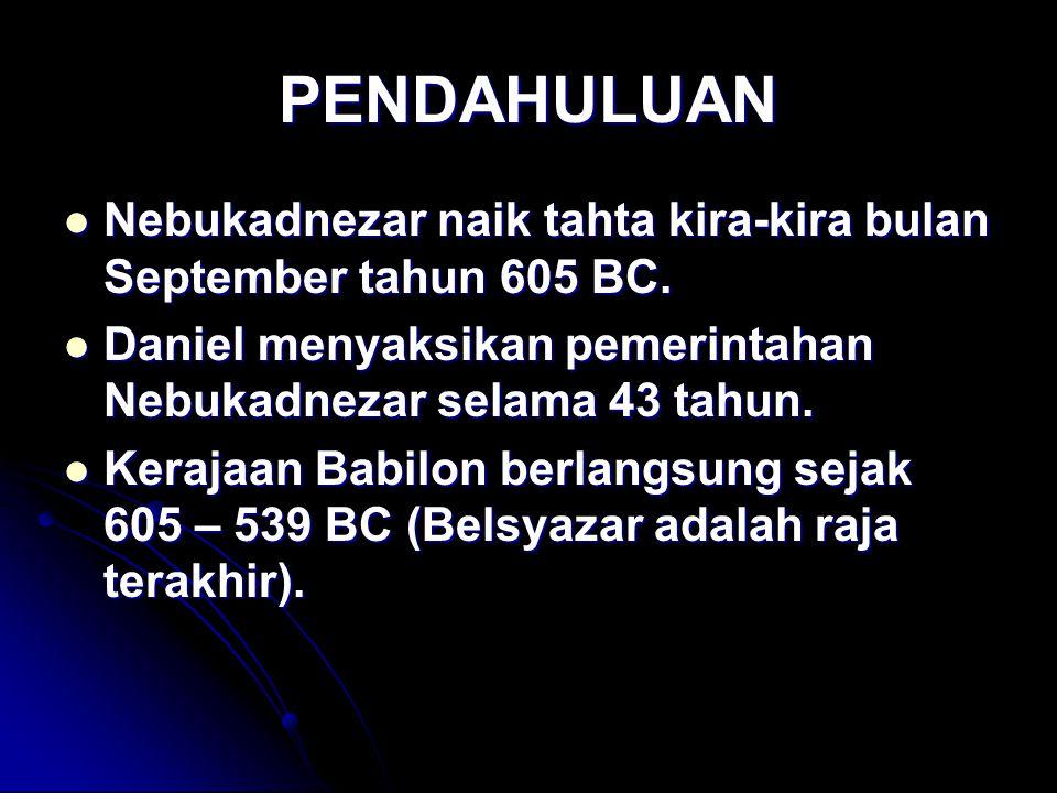 PENDAHULUAN Nebukadnezar naik tahta kira-kira bulan September tahun 605 BC. Nebukadnezar naik tahta kira-kira bulan September tahun 605 BC. Daniel men