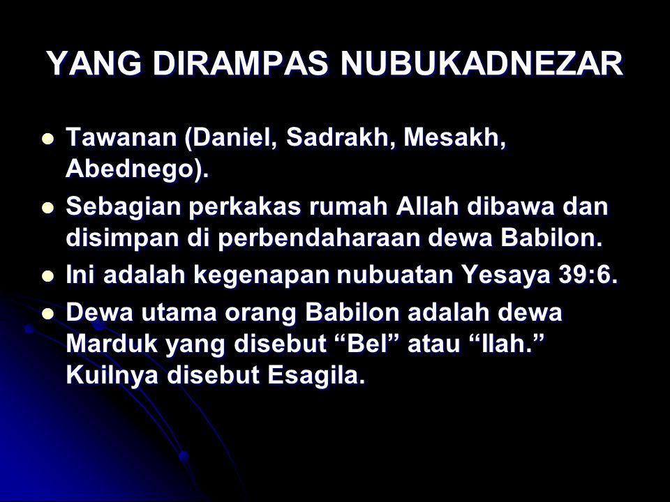 YANG DIRAMPAS NUBUKADNEZAR Tawanan (Daniel, Sadrakh, Mesakh, Abednego). Tawanan (Daniel, Sadrakh, Mesakh, Abednego). Sebagian perkakas rumah Allah dib