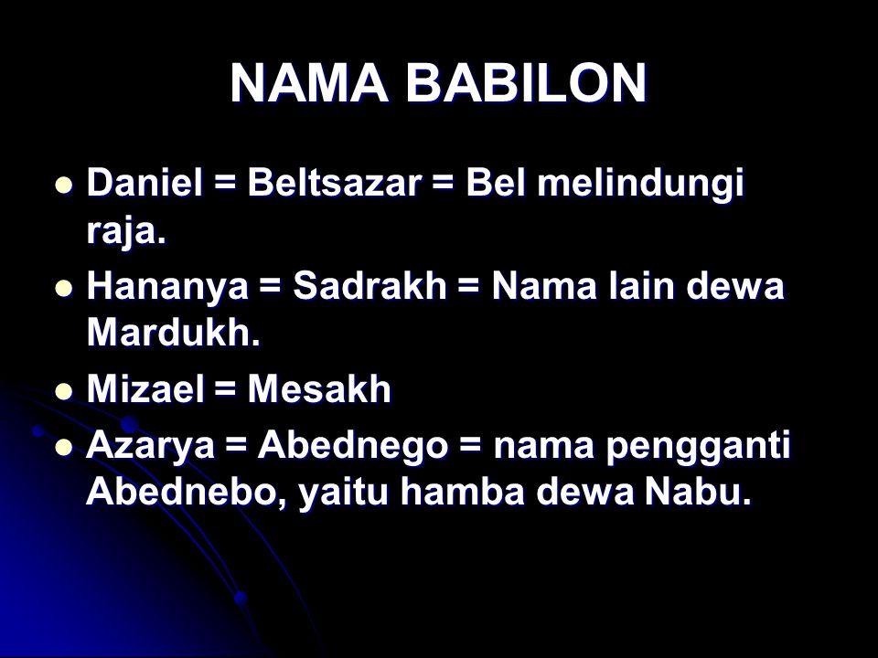 NAMA BABILON Daniel = Beltsazar = Bel melindungi raja. Daniel = Beltsazar = Bel melindungi raja. Hananya = Sadrakh = Nama lain dewa Mardukh. Hananya =