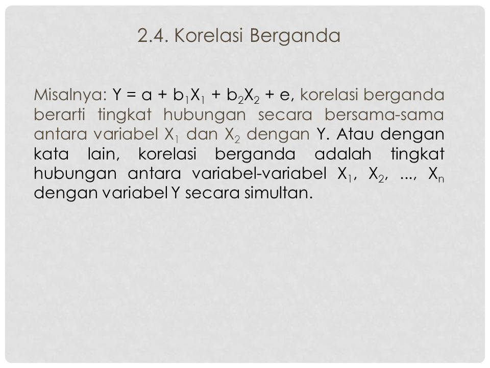 2.4. Korelasi Berganda Misalnya: Y = a + b 1 X 1 + b 2 X 2 + e, korelasi berganda berarti tingkat hubungan secara bersama-sama antara variabel X 1 dan