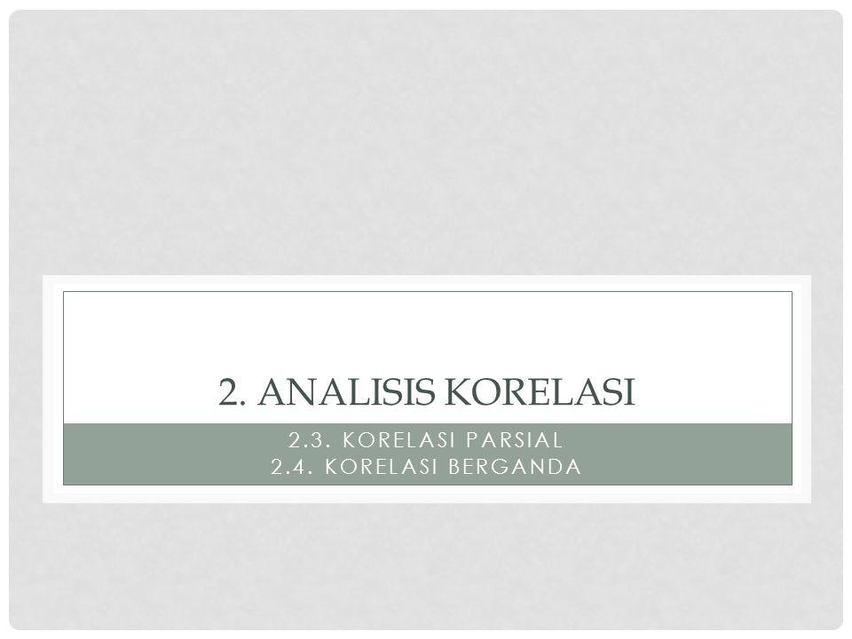 2. ANALISIS KORELASI 2.3. KORELASI PARSIAL 2.4. KORELASI BERGANDA