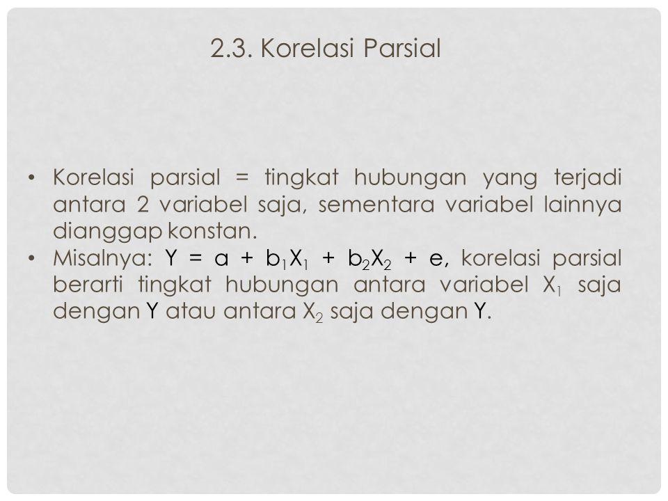 2.3. Korelasi Parsial Korelasi parsial = tingkat hubungan yang terjadi antara 2 variabel saja, sementara variabel lainnya dianggap konstan. Misalnya: